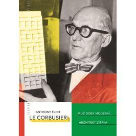 Flint Anthony: Le Corbusier - Muž doby moderní, architekt zítřka