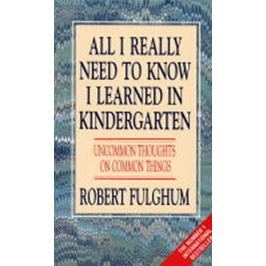 Fulghum Robert: All I Really Need to Know I Learned in Kindergarten : Uncommon Thoughts on Common Th