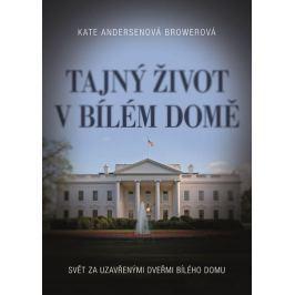 Andersenová Browerová Kate: Tajný život v Bílém domě - Svět za uzavřenými dveřmi Bílého domu