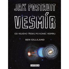 Gilliland Ben: Jak postavit vesmír - Od velkého třesku po konec vesmíru
