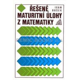 Bušek Ivan: Řešené maturitní úlohy z matematiky