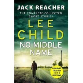 Child Lee: No Middle Name : The Complete Collected Jack Reacher Stories