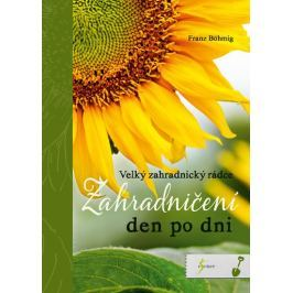 Böhmig Franz: Zahradničení den po dni - Velký zahradnický rádce