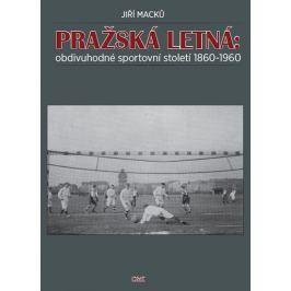 Macků Jiří: Pražská Letná: obdivuhodné sportovní století 1860-1960