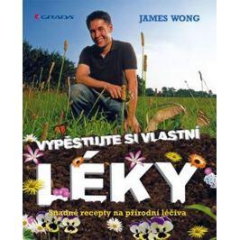 Wong James: Vypěstujte si své vlastní léky - Snadné recepty na přírodní léčiva