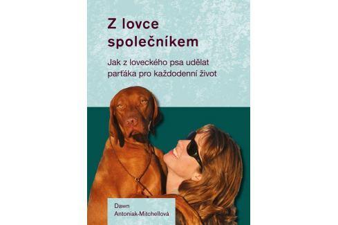 Antoniak-Mitchellová Dawn: Z lovce společníkem - Jak z loveckého psa udělat parťáka pro každodenní ž Zvířata