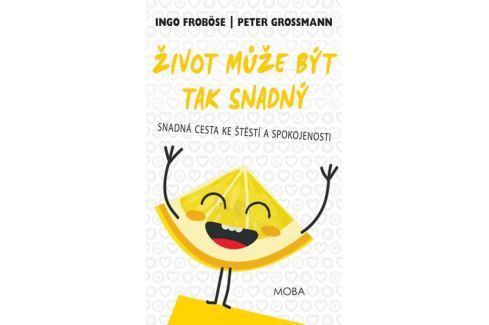 Froböse Ingo, Grossmann Peter,: Život může být tak snadný - Snadná cesta ke štěstí a spokojenosti Životní pomoc
