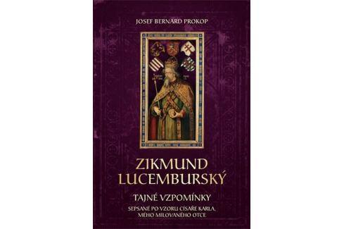 Prokop Josef Bernard: Zikmund Lucemburský - Tajné vzpomínky, sepsané po vzoru císaře Karla, mého mil Historie, dějiny